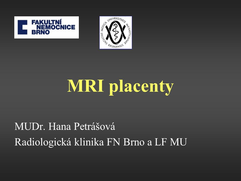 MRI placenty MUDr. Hana Petrášová Radiologická klinika FN Brno a LF MU