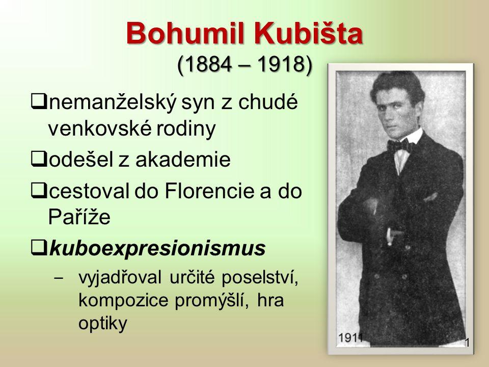 Bohumil Kubišta (1884 – 1918)  nemanželský syn z chudé venkovské rodiny  odešel z akademie  cestoval do Florencie a do Paříže  kuboexpresionismus ‒ vyjadřoval určité poselství, kompozice promýšlí, hra optiky 1