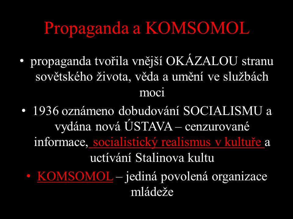 Propaganda a KOMSOMOL propaganda tvořila vnější OKÁZALOU stranu sovětského života, věda a umění ve službách moci 1936 oznámeno dobudování SOCIALISMU a vydána nová ÚSTAVA – cenzurované informace, socialistický realismus v kultuře a uctívání Stalinova kultu KOMSOMOL – jediná povolená organizace mládeže