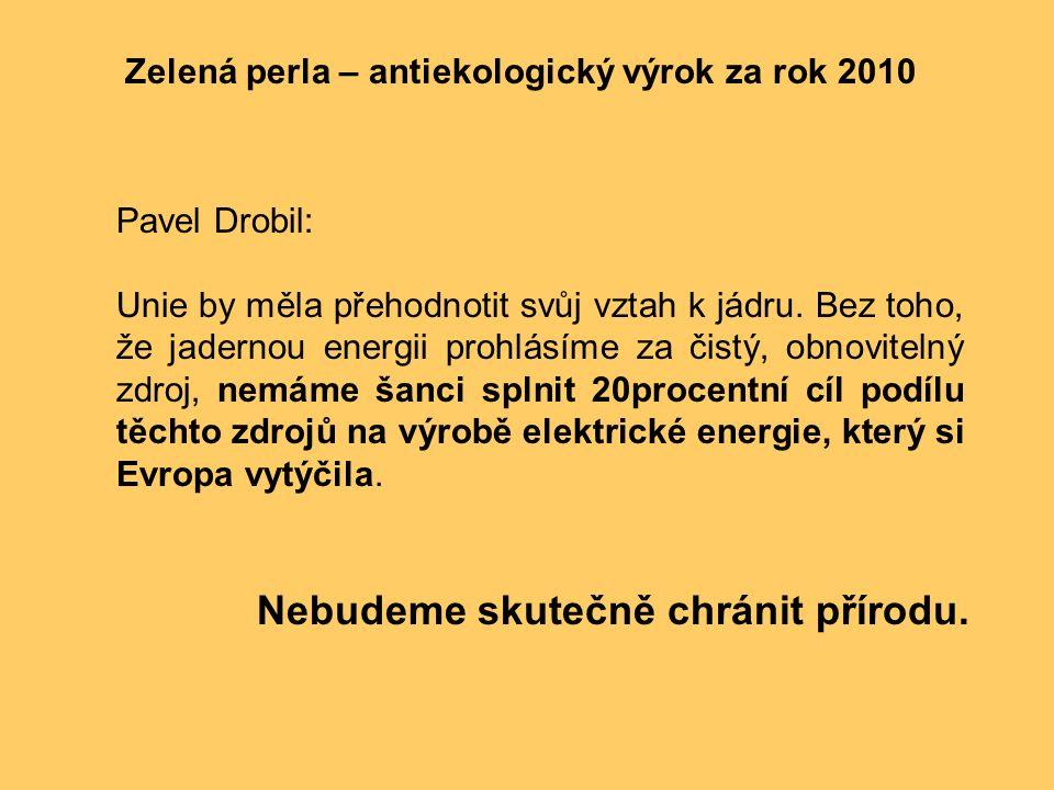 Zelená perla – antiekologický výrok za rok 2010 Pavel Drobil: Unie by měla přehodnotit svůj vztah k jádru. Bez toho, že jadernou energii prohlásíme za