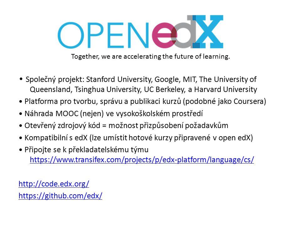 Společný projekt: Stanford University, Google, MIT, The University of Queensland, Tsinghua University, UC Berkeley, a Harvard University Platforma pro tvorbu, správu a publikaci kurzů (podobné jako Coursera) Náhrada MOOC (nejen) ve vysokoškolském prostředí Otevřený zdrojový kód = možnost přizpůsobení požadavkům Kompatibilní s edX (lze umístit hotové kurzy připravené v open edX) Připojte se k překladatelskému týmu https://www.transifex.com/projects/p/edx-platform/language/cs/ https://www.transifex.com/projects/p/edx-platform/language/cs/ http://code.edx.org/ https://github.com/edx/ Together, we are accelerating the future of learning.