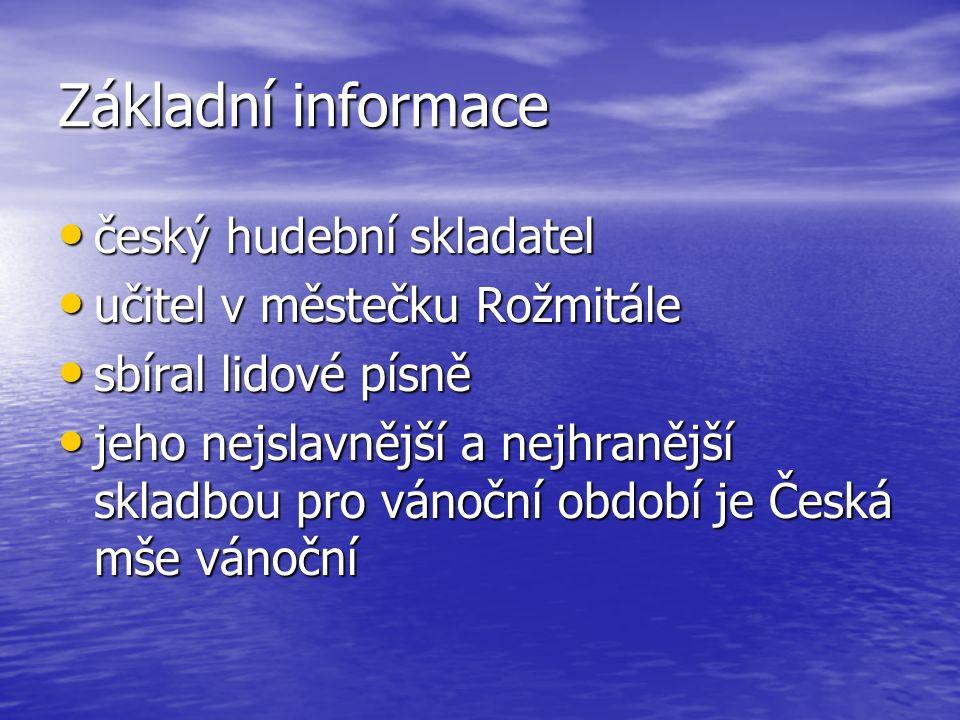 Základní informace český hudební skladatel český hudební skladatel učitel v městečku Rožmitále učitel v městečku Rožmitále sbíral lidové písně sbíral