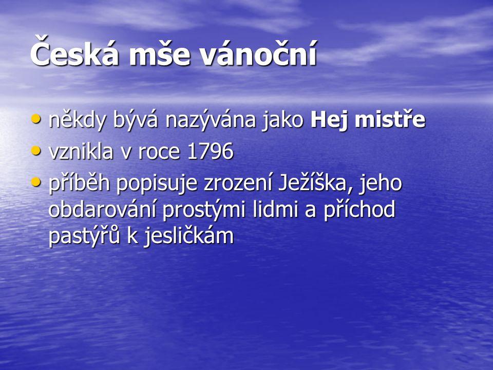 Česká mše vánoční někdy bývá nazývána jako Hej mistře někdy bývá nazývána jako Hej mistře vznikla v roce 1796 vznikla v roce 1796 příběh popisuje zrození Ježíška, jeho obdarování prostými lidmi a příchod pastýřů k jesličkám příběh popisuje zrození Ježíška, jeho obdarování prostými lidmi a příchod pastýřů k jesličkám