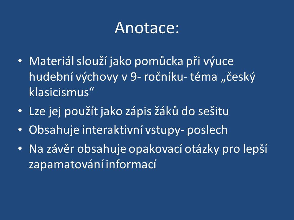 """Anotace: Materiál slouží jako pomůcka při výuce hudební výchovy v 9- ročníku- téma """"český klasicismus Lze jej použít jako zápis žáků do sešitu Obsahuje interaktivní vstupy- poslech Na závěr obsahuje opakovací otázky pro lepší zapamatování informací"""