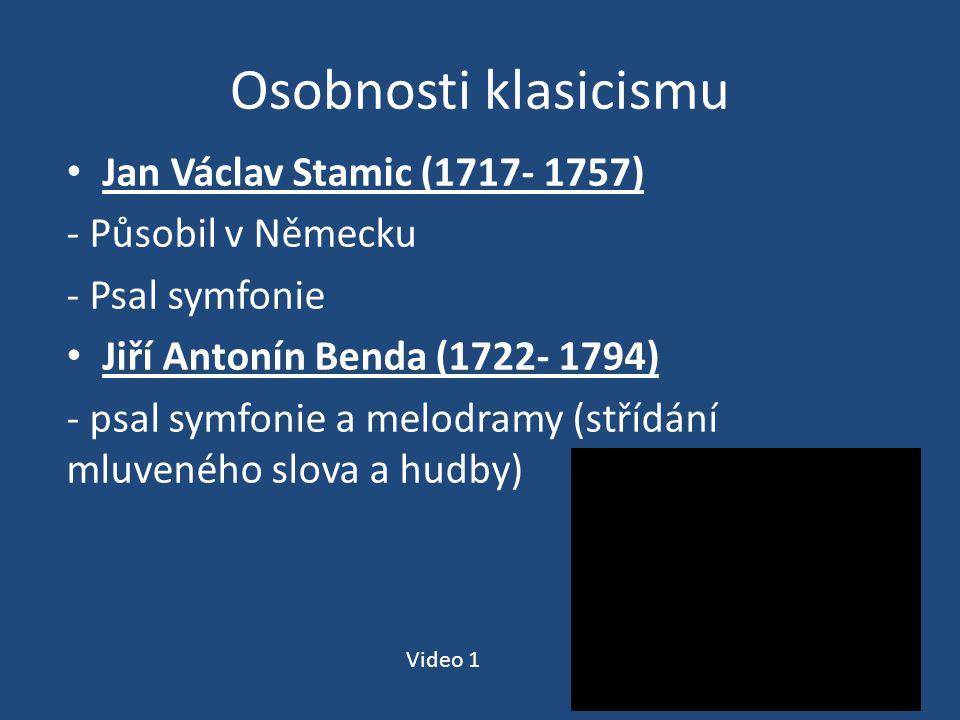 Osobnosti klasicismu Jan Václav Stamic (1717- 1757) - Působil v Německu - Psal symfonie Jiří Antonín Benda (1722- 1794) - psal symfonie a melodramy (střídání mluveného slova a hudby) Video 1