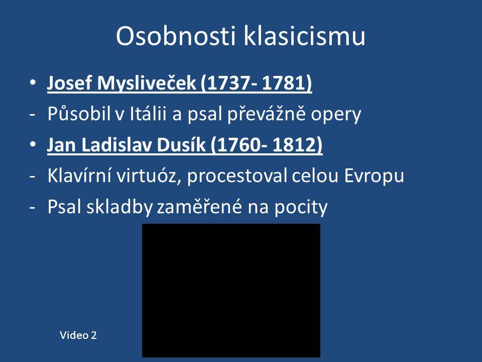 Osobnosti klasicismu Josef Mysliveček (1737- 1781) -Působil v Itálii a psal převážně opery Jan Ladislav Dusík (1760- 1812) -Klavírní virtuóz, procestoval celou Evropu -Psal skladby zaměřené na pocity Video 2