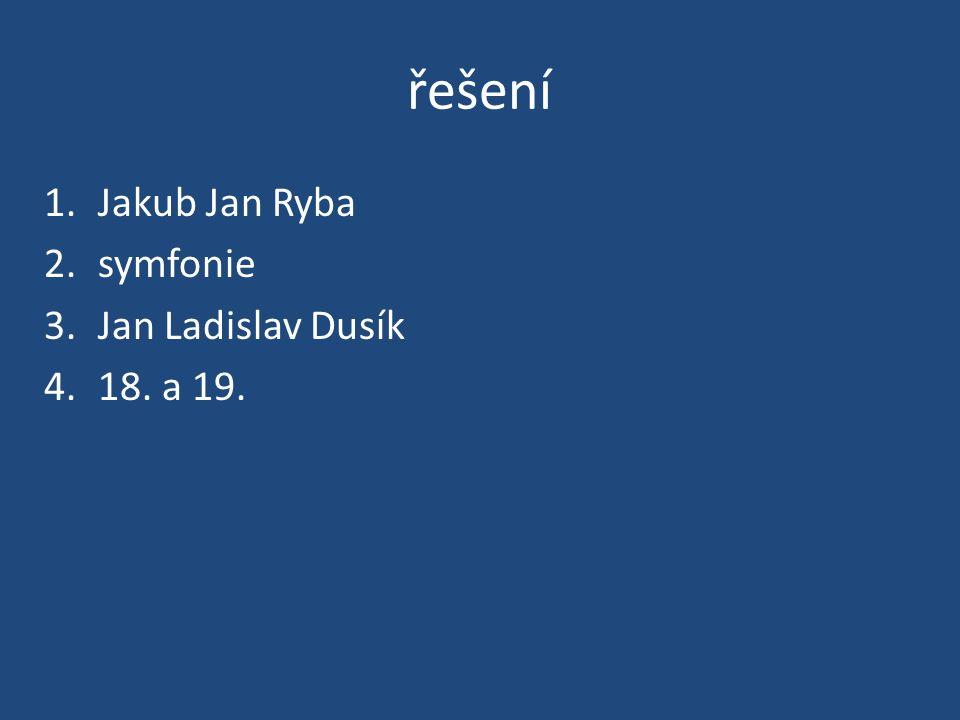 řešení 1.Jakub Jan Ryba 2.symfonie 3.Jan Ladislav Dusík 4.18. a 19.