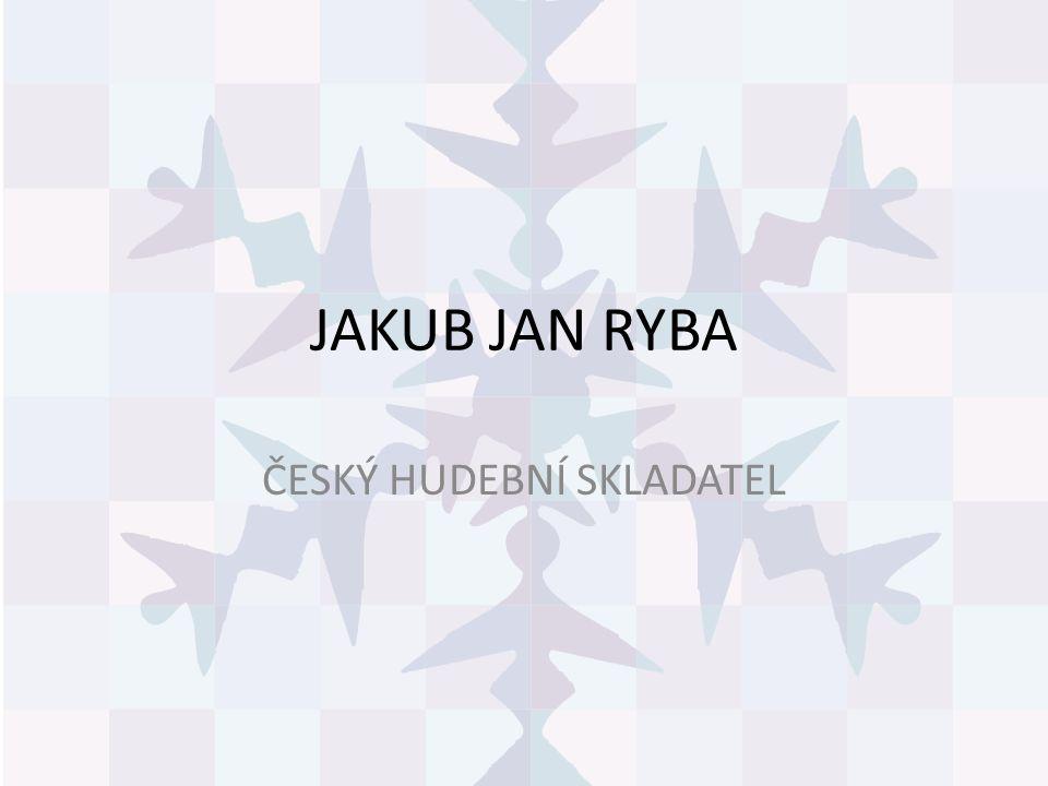 JAKUB JAN RYBA český hudební skladatel přelomu klasicismu a romantismu.