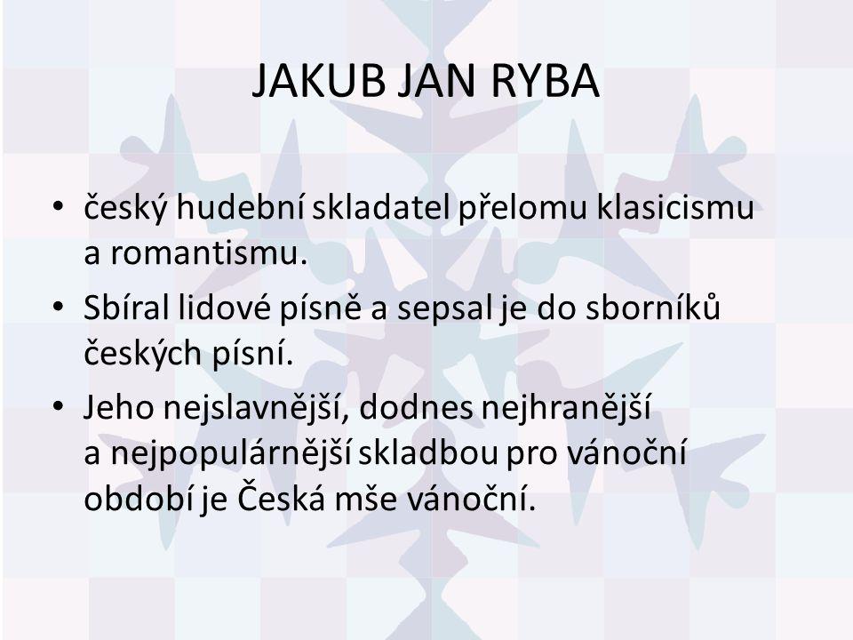 JAKUB JAN RYBA český hudební skladatel přelomu klasicismu a romantismu. Sbíral lidové písně a sepsal je do sborníků českých písní. Jeho nejslavnější,