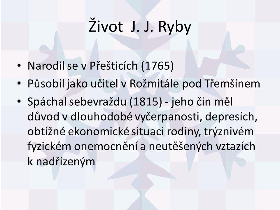 Život J. J. Ryby Narodil se v Přešticích (1765) Působil jako učitel v Rožmitále pod Třemšínem Spáchal sebevraždu (1815) - jeho čin měl důvod v dlouhod