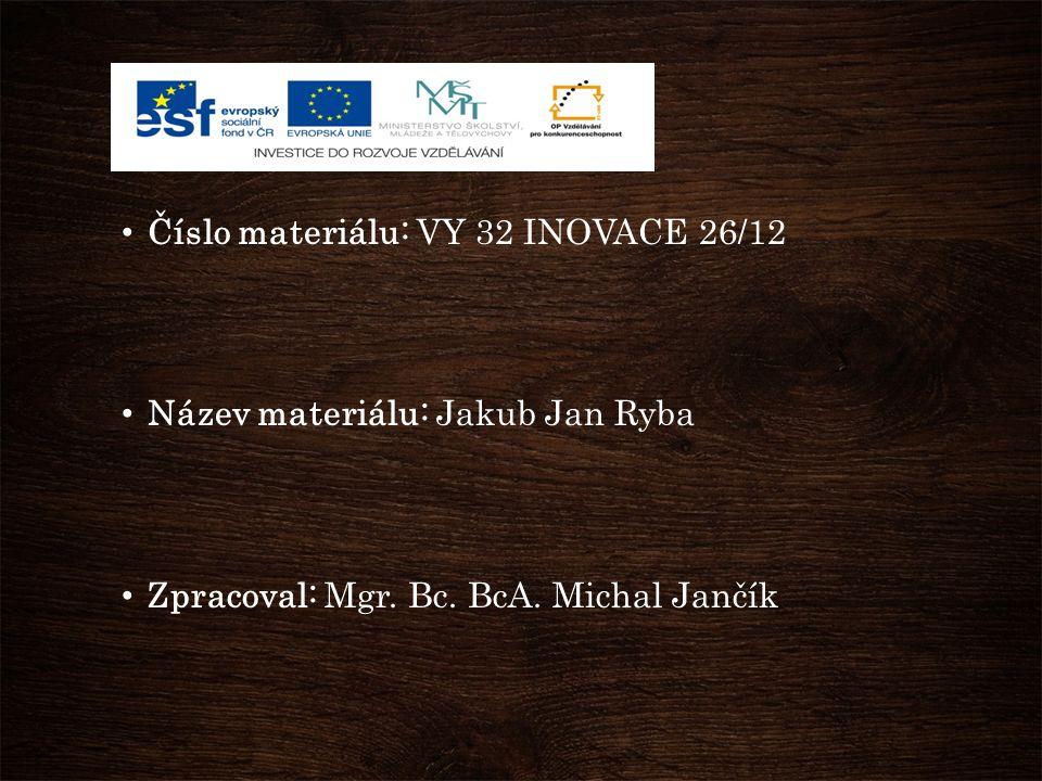 Číslo materiálu: VY 32 INOVACE 26/12 Název materiálu: Jakub Jan Ryba Zpracoval: Mgr.