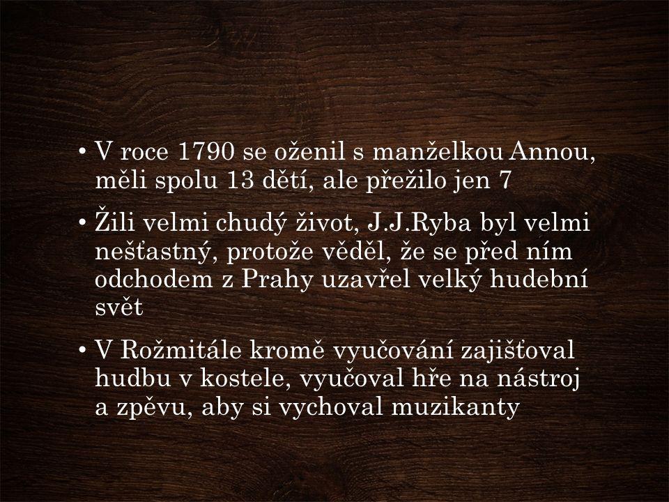 V roce 1790 se oženil s manželkou Annou, měli spolu 13 dětí, ale přežilo jen 7 Žili velmi chudý život, J.J.Ryba byl velmi nešťastný, protože věděl, že se před ním odchodem z Prahy uzavřel velký hudební svět V Rožmitále kromě vyučování zajišťoval hudbu v kostele, vyučoval hře na nástroj a zpěvu, aby si vychoval muzikanty