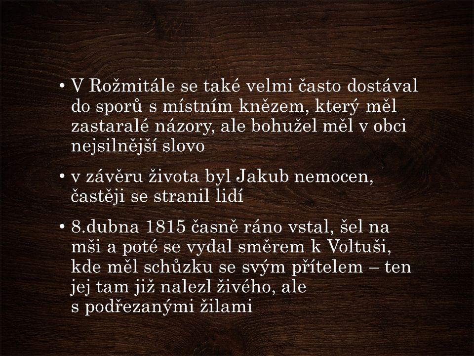 V Rožmitále se také velmi často dostával do sporů s místním knězem, který měl zastaralé názory, ale bohužel měl v obci nejsilnější slovo v závěru života byl Jakub nemocen, častěji se stranil lidí 8.dubna 1815 časně ráno vstal, šel na mši a poté se vydal směrem k Voltuši, kde měl schůzku se svým přítelem – ten jej tam již nalezl živého, ale s podřezanými žilami
