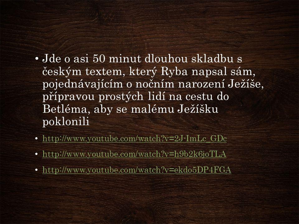 Jde o asi 50 minut dlouhou skladbu s českým textem, který Ryba napsal sám, pojednávajícím o nočním narození Ježíše, přípravou prostých lidí na cestu do Betléma, aby se malému Ježíšku poklonili http://www.youtube.com/watch v=2J-ImLc_GDc http://www.youtube.com/watch v=h9b2k6joTLA http://www.youtube.com/watch v=ekdo5DP4FGA