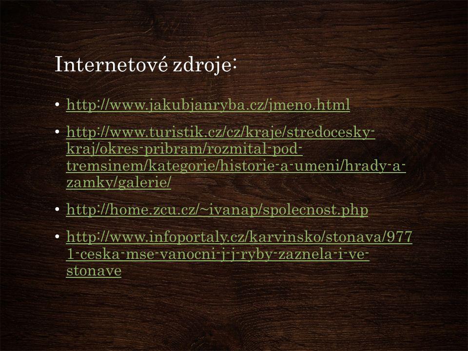 Internetové zdroje: http://www.jakubjanryba.cz/jmeno.html http://www.turistik.cz/cz/kraje/stredocesky- kraj/okres-pribram/rozmital-pod- tremsinem/kategorie/historie-a-umeni/hrady-a- zamky/galerie/ http://www.turistik.cz/cz/kraje/stredocesky- kraj/okres-pribram/rozmital-pod- tremsinem/kategorie/historie-a-umeni/hrady-a- zamky/galerie/ http://home.zcu.cz/~ivanap/spolecnost.php http://www.infoportaly.cz/karvinsko/stonava/977 1-ceska-mse-vanocni-j-j-ryby-zaznela-i-ve- stonave http://www.infoportaly.cz/karvinsko/stonava/977 1-ceska-mse-vanocni-j-j-ryby-zaznela-i-ve- stonave