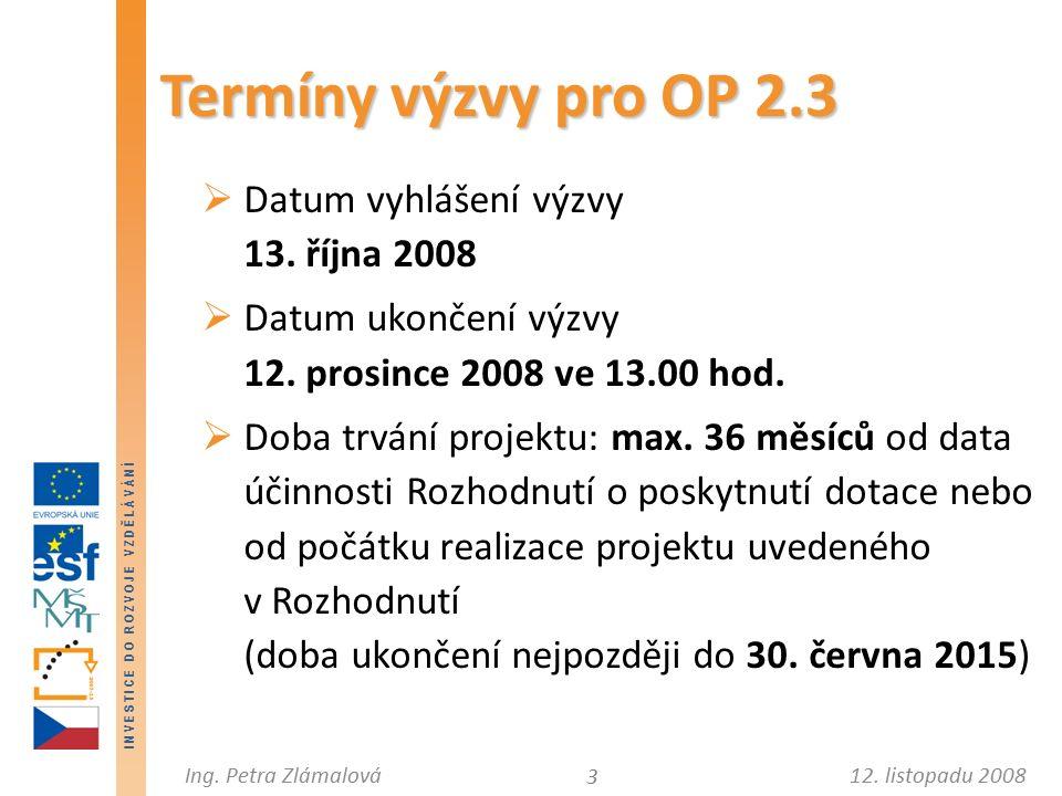 12. listopadu 2008Ing. Petra Zlámalová I N V E S T I C E D O R O Z V O J E V Z D Ě L Á V Á N Í Termíny výzvy pro OP 2.3  Datum vyhlášení výzvy 13. ří