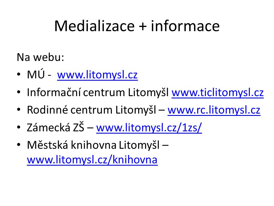 Medializace + informace Na webu: MÚ - www.litomysl.czwww.litomysl.cz Informační centrum Litomyšl www.ticlitomysl.czwww.ticlitomysl.cz Rodinné centrum Litomyšl – www.rc.litomysl.czwww.rc.litomysl.cz Zámecká ZŠ – www.litomysl.cz/1zs/www.litomysl.cz/1zs/ Městská knihovna Litomyšl – www.litomysl.cz/knihovna www.litomysl.cz/knihovna
