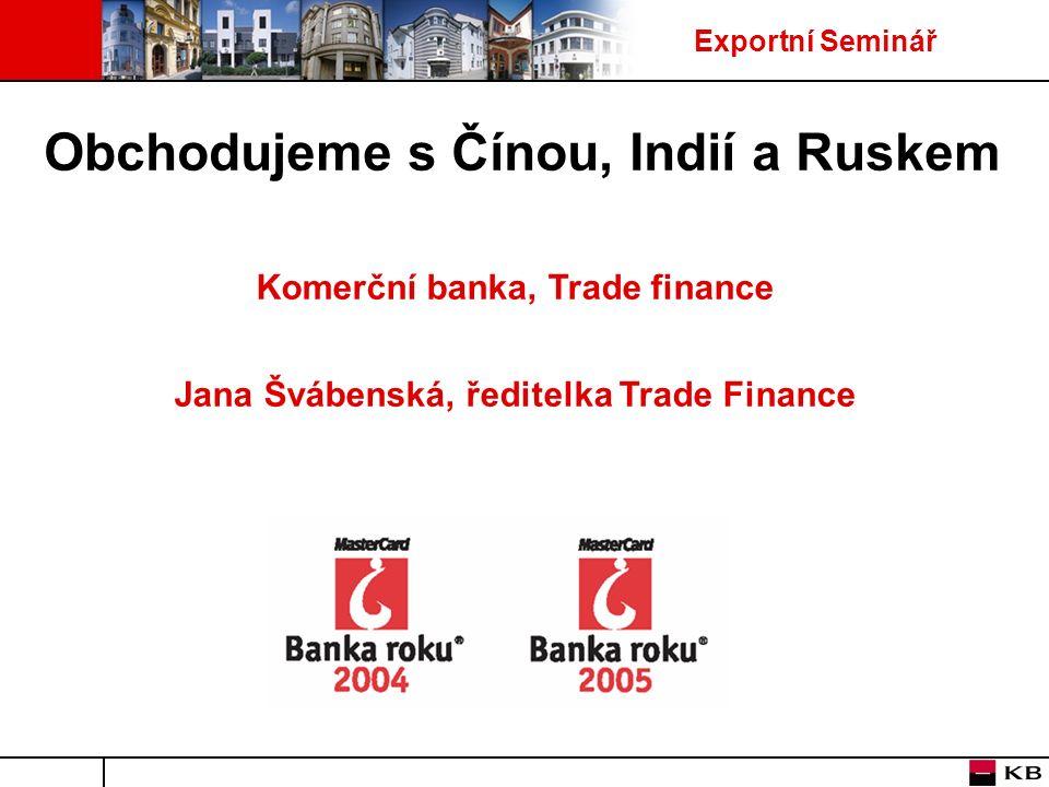 Exportní Seminář Obchodujeme s Čínou, Indií a Ruskem Komerční banka, Trade finance Jana Švábenská, ředitelka Trade Finance