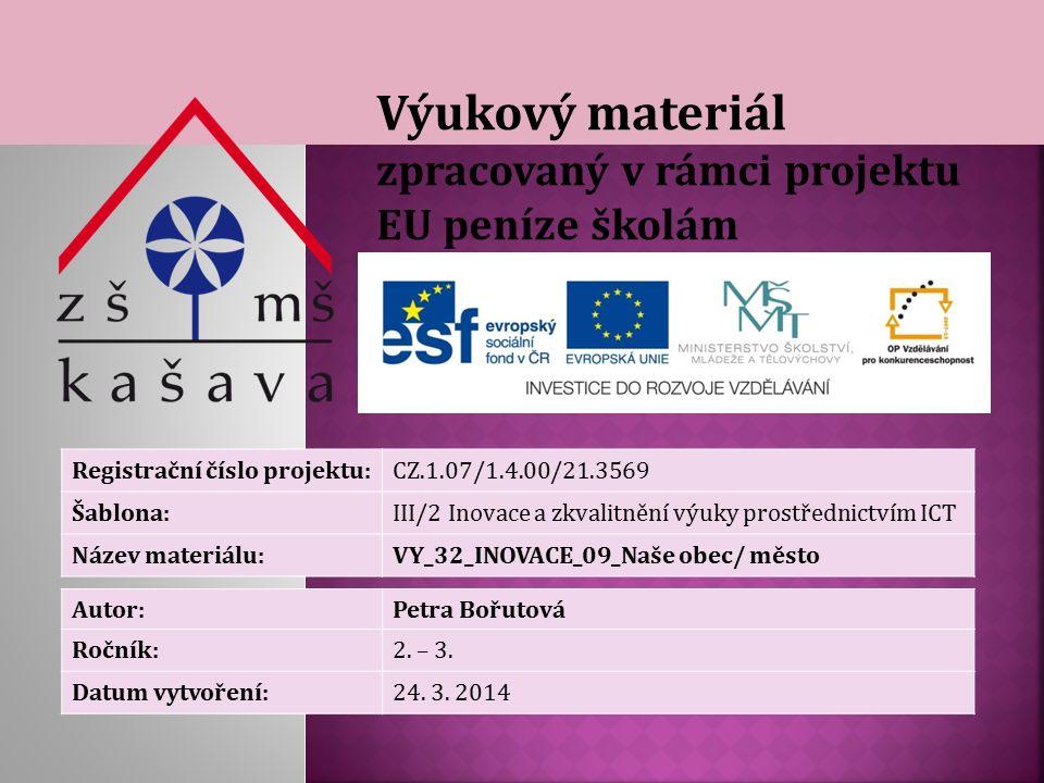 Výukový materiál zpracovaný v rámci projektu EU peníze školám Registrační číslo projektu:CZ.1.07/1.4.00/21.3569 Šablona:III/2 Inovace a zkvalitnění výuky prostřednictvím ICT Název materiálu:VY_32_INOVACE_09_Naše obec/ město Autor:Petra Bořutová Ročník:2.