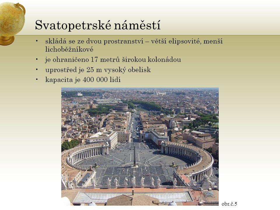 Svatopetrské náměstí skládá se ze dvou prostranství – větší elipsovité, menší lichoběžníkové je ohraničeno 17 metrů širokou kolonádou uprostřed je 25 m vysoký obelisk kapacita je 400 000 lidí obr.č.5