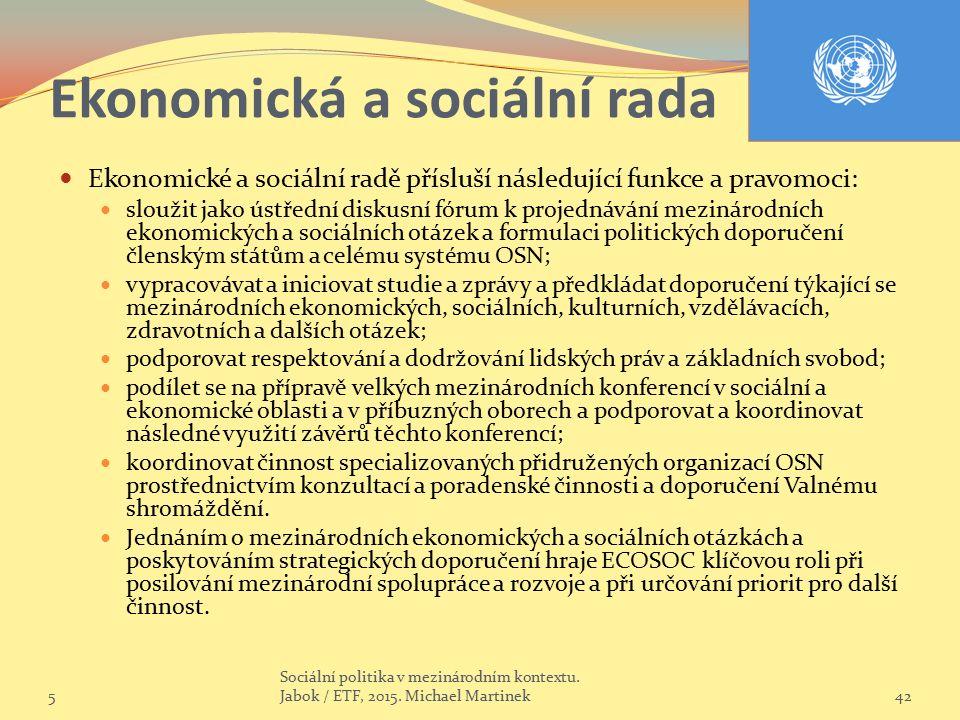 Ekonomická a sociální rada Ekonomické a sociální radě přísluší následující funkce a pravomoci: sloužit jako ústřední diskusní fórum k projednávání mezinárodních ekonomických a sociálních otázek a formulaci politických doporučení členským státům a celému systému OSN; vypracovávat a iniciovat studie a zprávy a předkládat doporučení týkající se mezinárodních ekonomických, sociálních, kulturních, vzdělávacích, zdravotních a dalších otázek; podporovat respektování a dodržování lidských práv a základních svobod; podílet se na přípravě velkých mezinárodních konferencí v sociální a ekonomické oblasti a v příbuzných oborech a podporovat a koordinovat následné využití závěrů těchto konferencí; koordinovat činnost specializovaných přidružených organizací OSN prostřednictvím konzultací a poradenské činnosti a doporučení Valnému shromáždění.