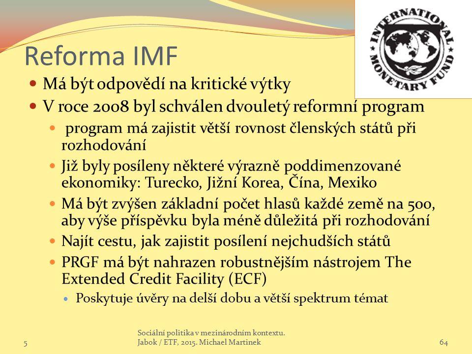 Reforma IMF Má být odpovědí na kritické výtky V roce 2008 byl schválen dvouletý reformní program program má zajistit větší rovnost členských států při rozhodování Již byly posíleny některé výrazně poddimenzované ekonomiky: Turecko, Jižní Korea, Čína, Mexiko Má být zvýšen základní počet hlasů každé země na 500, aby výše příspěvku byla méně důležitá při rozhodování Najít cestu, jak zajistit posílení nejchudších států PRGF má být nahrazen robustnějším nástrojem The Extended Credit Facility (ECF) Poskytuje úvěry na delší dobu a větší spektrum témat 564 Sociální politika v mezinárodním kontextu.