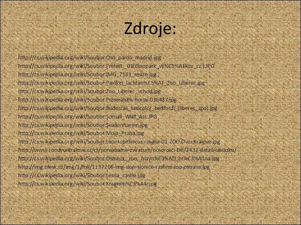 Zdroje: http://cs.wikipedia.org/wiki/Soubor:Oso_pardo_madrid.jpg http://cs.wikipedia.org/wiki/Soubor:Prehist._01(dinopark_vy%C5%A1kov_cz.).JPG http://cs.wikipedia.org/wiki/Soubor:IMG_7143_resize.jpg http://cs.wikipedia.org/wiki/Soubor:Pavilon_lachtan%C5%AF_Zoo_Liberec.jpg http://cs.wikipedia.org/wiki/Soubor:Zoo_Liberec_vchod.jpg http://cs.wikipedia.org/wiki/Soubor:Przewalskis-horse-036437.jpg http://cs.wikipedia.org/wiki/Soubor:Budorcas_taxicolor_bedfordi_(liberec_zoo).jpg http://cs.wikipedia.org/wiki/Soubor:Somali_Wild_Ass.JPG http://cs.wikipedia.org/wiki/Soubor:Sealionharem.jpg http://cs.wikipedia.org/wiki/Soubor:Moja_Praha.jpg http://cs.wikipedia.org/wiki/Soubor:Leontopithecus.rosalia-01-ZOO.Dvur.Kralove.jpg http://www.zoodvurkralove.cz/cs/pomahame-zviratum/nosorozci-bili/2432-detail-obrazku/ http://cs.wikipedia.org/wiki/Soubor:Ostrava,_zoo,_hlavn%C3%AD_br%C3%A1na.jpg http://img.blesk.cz/img/1/full/1137266-img-slon-slonice-rashmi-zoo-ostrava.jpg http://cs.wikipedia.org/wiki/Soubor:Lesna_castle.jpg http://cs.wikipedia.org/wiki/Soubor:Kragenb%C3%A4r.jpg