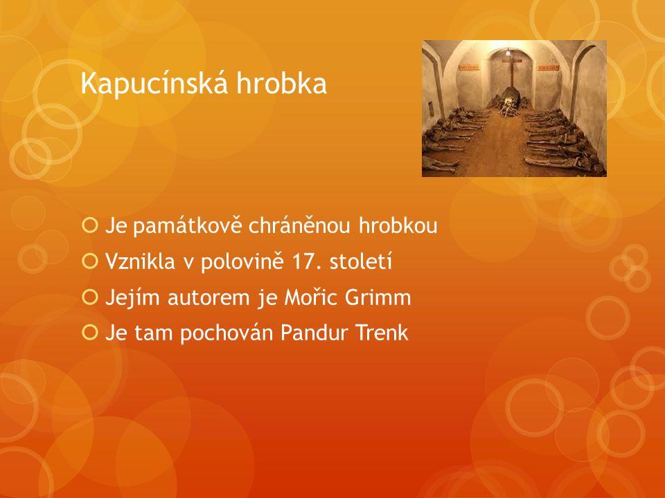 Kapucínská hrobka  Je památkově chráněnou hrobkou  Vznikla v polovině 17. století  Jejím autorem je Mořic Grimm  Je tam pochován Pandur Trenk