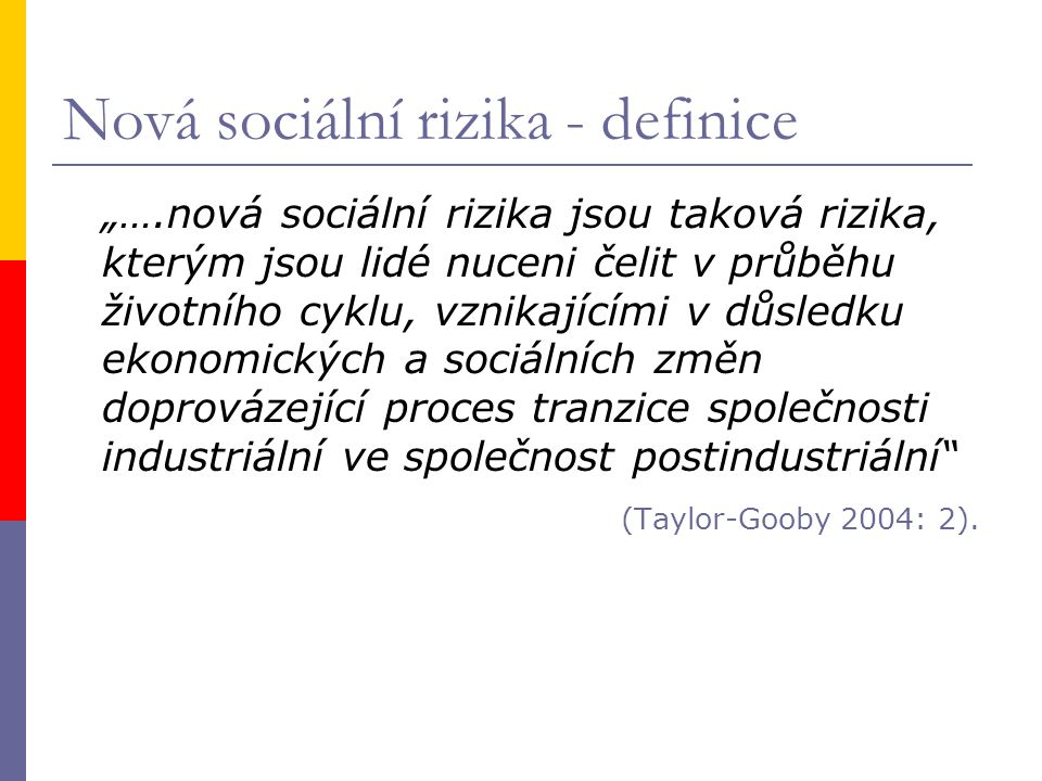 """Nová sociální rizika - definice """"….nová sociální rizika jsou taková rizika, kterým jsou lidé nuceni čelit v průběhu životního cyklu, vznikajícími v důsledku ekonomických a sociálních změn doprovázející proces tranzice společnosti industriální ve společnost postindustriální (Taylor-Gooby 2004: 2)."""