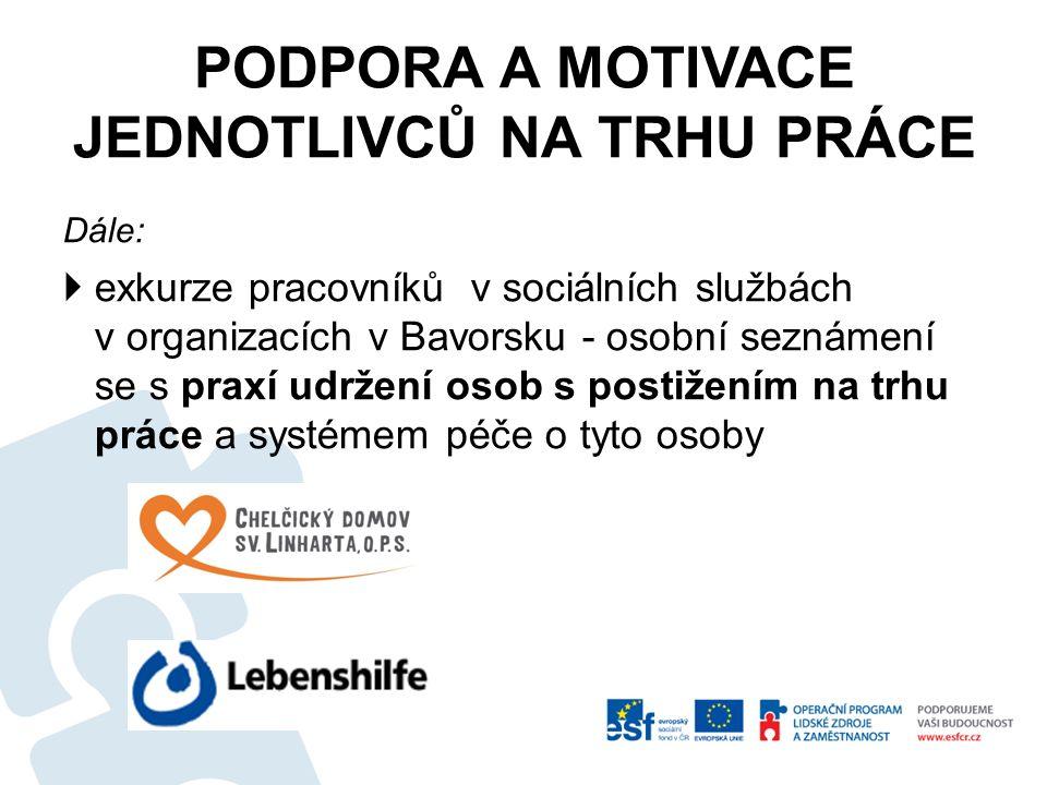 PODPORA A MOTIVACE JEDNOTLIVCŮ NA TRHU PRÁCE Dále:  exkurze pracovníků v sociálních službách v organizacích v Bavorsku - osobní seznámení se s praxí udržení osob s postižením na trhu práce a systémem péče o tyto osoby