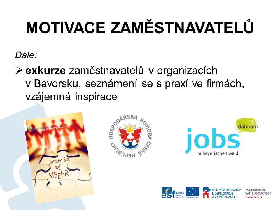 MOTIVACE ZAMĚSTNAVATELŮ Dále:  exkurze zaměstnavatelů v organizacích v Bavorsku, seznámení se s praxí ve firmách, vzájemná inspirace