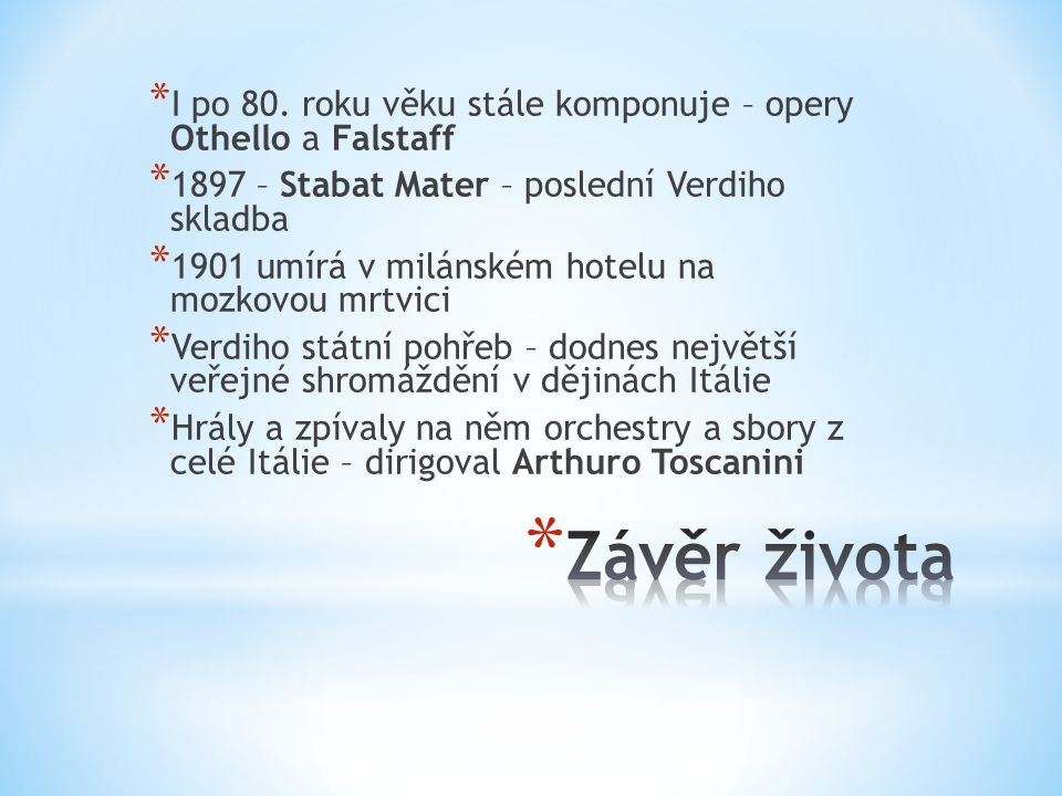 * I po 80. roku věku stále komponuje – opery Othello a Falstaff * 1897 – Stabat Mater – poslední Verdiho skladba * 1901 umírá v milánském hotelu na mo
