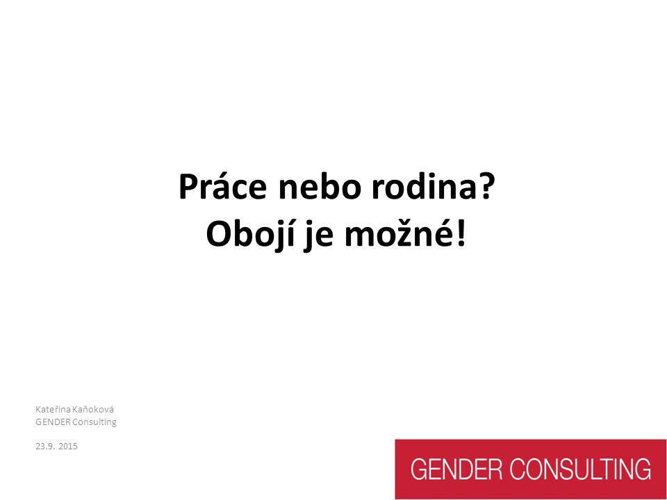 Práce nebo rodina? Obojí je možné! Kateřina Kaňoková GENDER Consulting 23.9. 2015