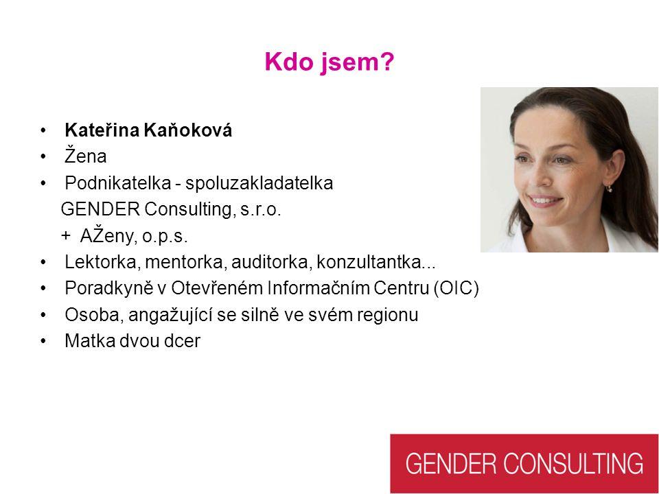 Kdo jsem? Kateřina Kaňoková Žena Podnikatelka - spoluzakladatelka GENDER Consulting, s.r.o. + AŽeny, o.p.s. Lektorka, mentorka, auditorka, konzultantk