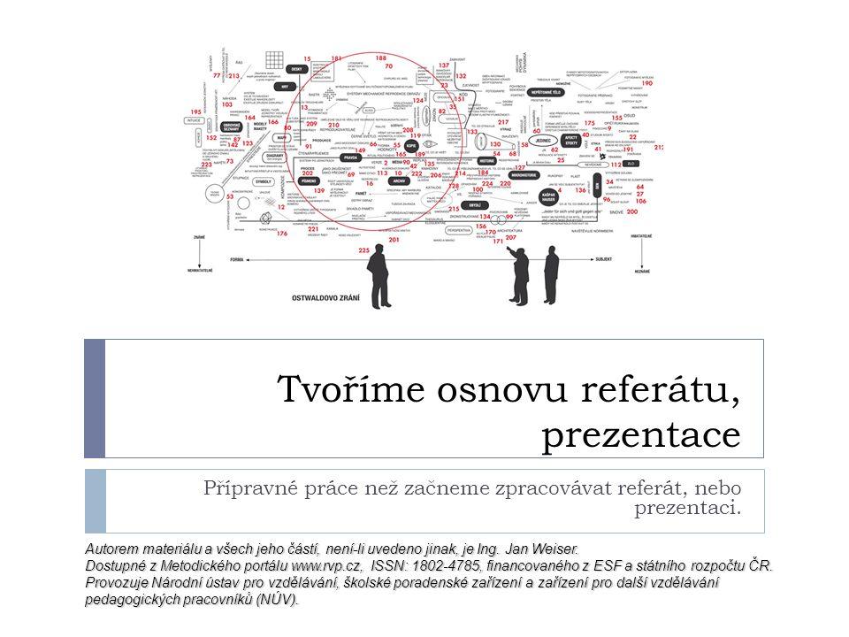 Tvoříme osnovu referátu, prezentace Přípravné práce než začneme zpracovávat referát, nebo prezentaci. Autorem materiálu a všech jeho částí, není-li uv
