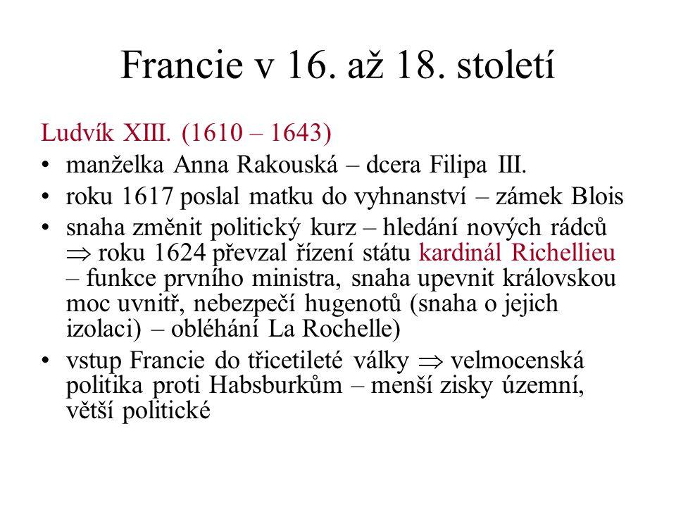 Francie v 16.až 18. století Ludvík XIII. (1610 – 1643) manželka Anna Rakouská – dcera Filipa III.