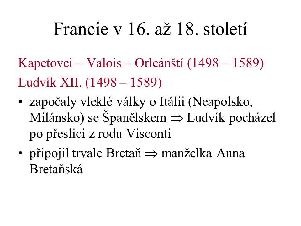 Francie v 16. až 18. století Kapetovci – Valois – Orleánští (1498 – 1589) Ludvík XII.
