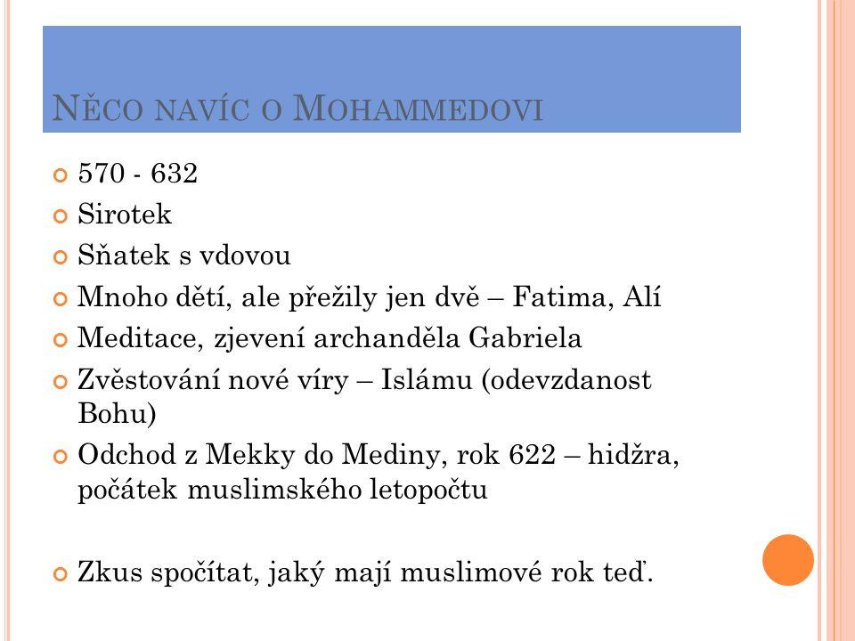 N ĚCO NAVÍC O M OHAMMEDOVI 570 - 632 Sirotek Sňatek s vdovou Mnoho dětí, ale přežily jen dvě – Fatima, Alí Meditace, zjevení archanděla Gabriela Zvěstování nové víry – Islámu (odevzdanost Bohu) Odchod z Mekky do Mediny, rok 622 – hidžra, počátek muslimského letopočtu Zkus spočítat, jaký mají muslimové rok teď.