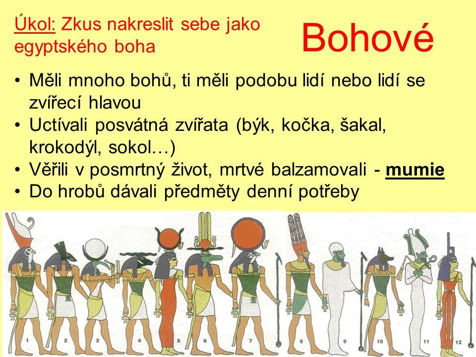 Bohové Měli mnoho bohů, ti měli podobu lidí nebo lidí se zvířecí hlavou Uctívali posvátná zvířata (býk, kočka, šakal, krokodýl, sokol…) Věřili v posmrtný život, mrtvé balzamovali - mumie Do hrobů dávali předměty denní potřeby Úkol: Zkus nakreslit sebe jako egyptského boha