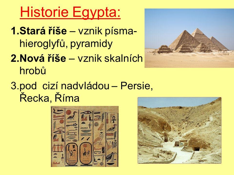 Historie Egypta: 1.Stará říše – vznik písma- hieroglyfů, pyramidy 2.Nová říše – vznik skalních hrobů 3.pod cizí nadvládou – Persie, Řecka, Říma