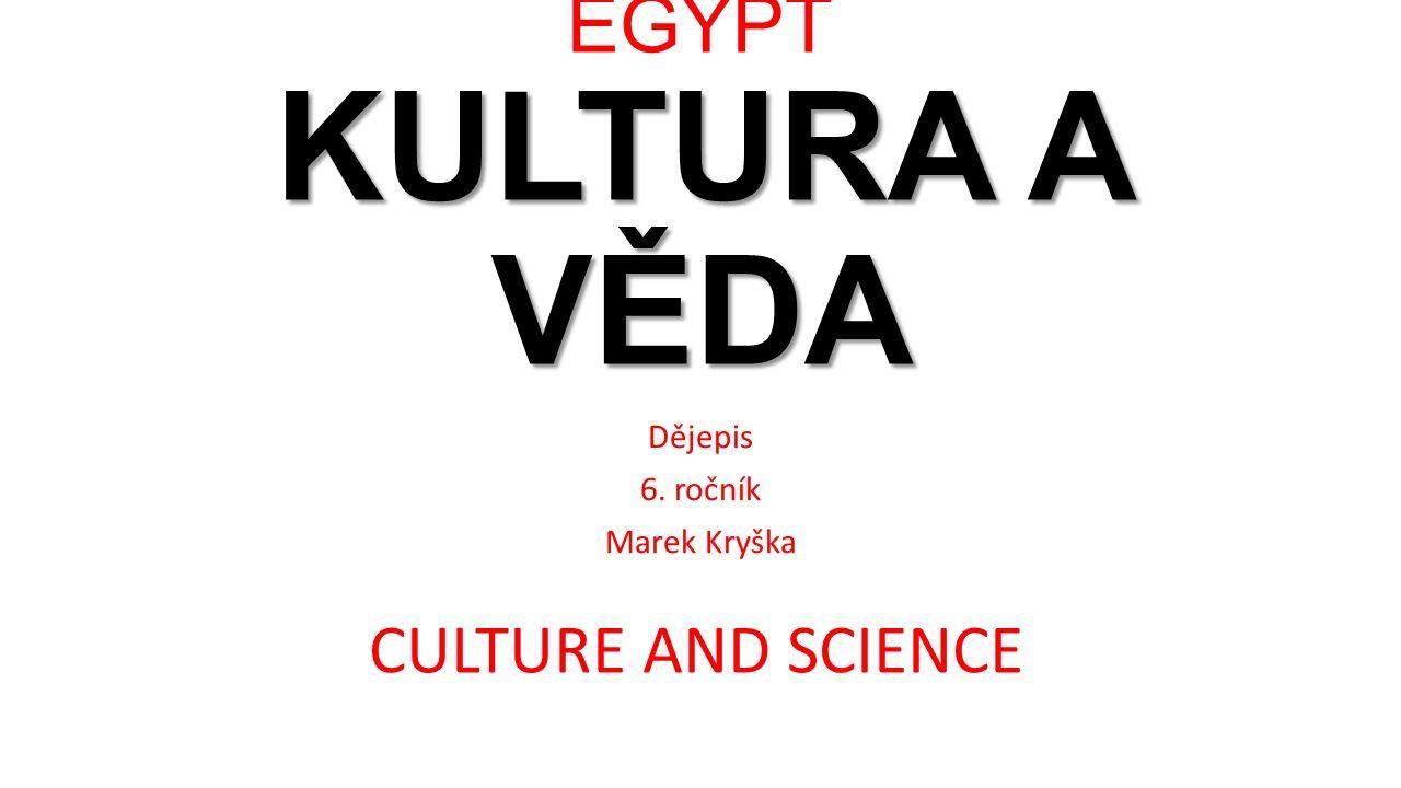 KULTURA A VĚDA EGYPT KULTURA A VĚDA Dějepis 6. ročník Marek Kryška CULTURE AND SCIENCE