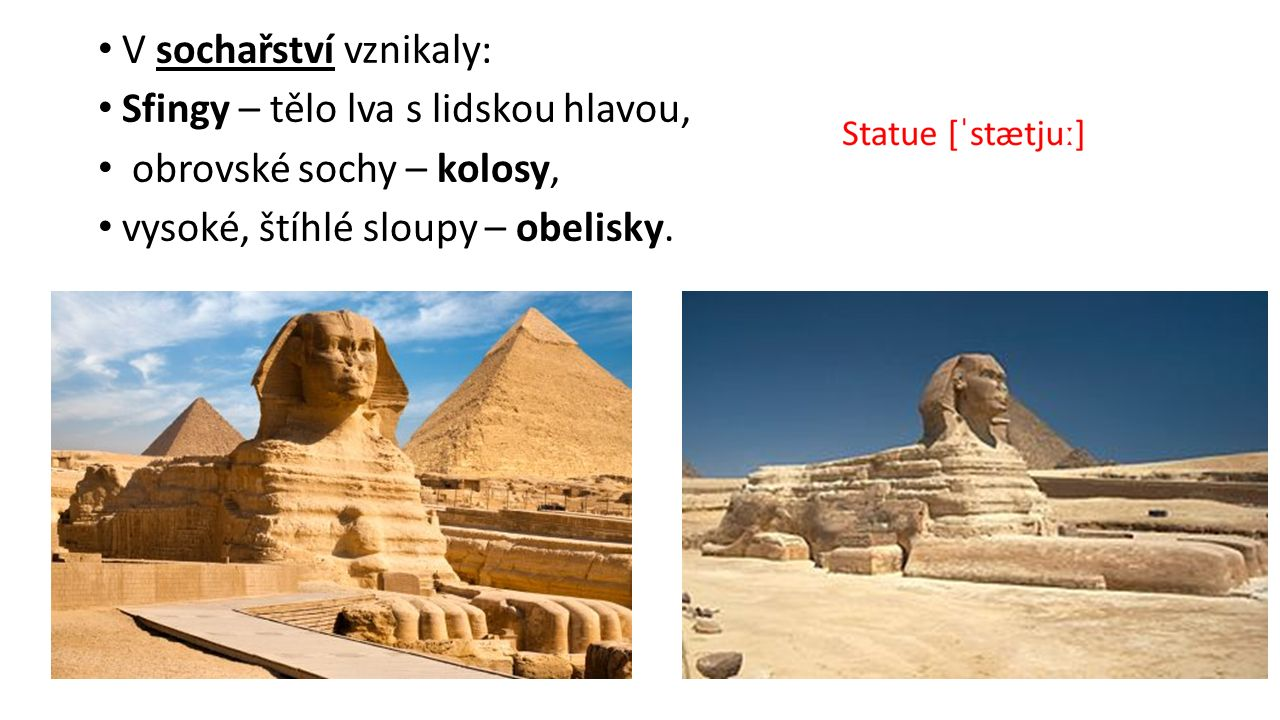 V sochařství vznikaly: Sfingy – tělo lva s lidskou hlavou, obrovské sochy – kolosy, vysoké, štíhlé sloupy – obelisky.