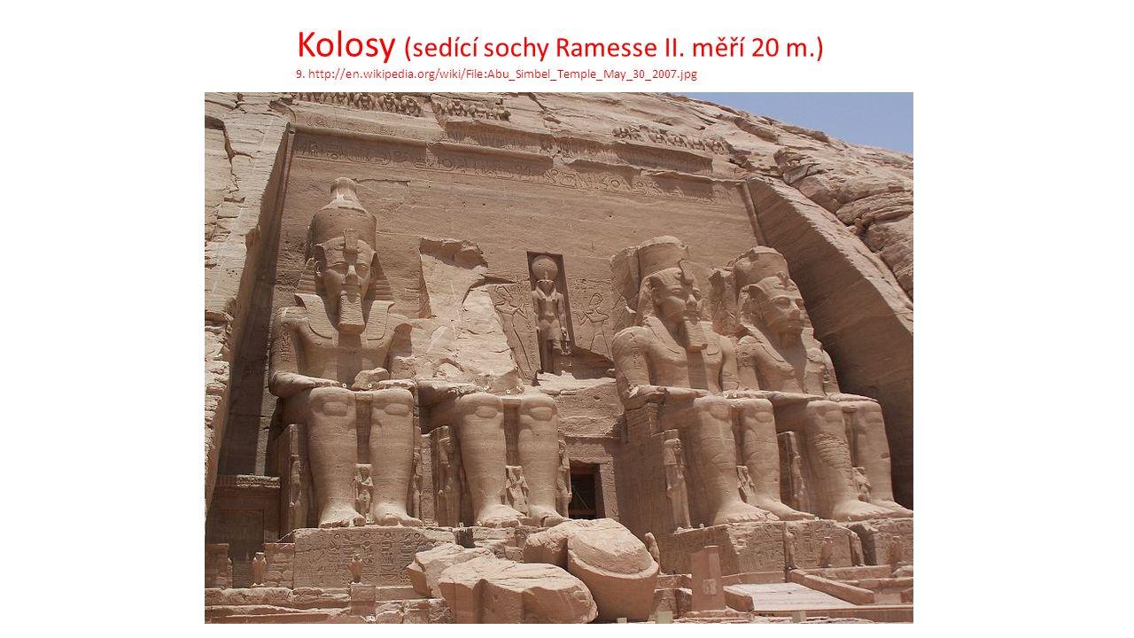 Kolosy (sedící sochy Ramesse II. měří 20 m.) 9. http://en.wikipedia.org/wiki/File:Abu_Simbel_Temple_May_30_2007.jpg