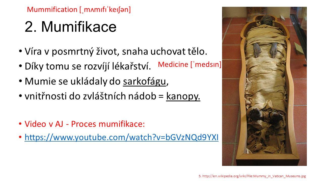 2. Mumifikace Víra v posmrtný život, snaha uchovat tělo. Díky tomu se rozvíjí lékařství. Mumie se ukládaly do sarkofágu, vnitřnosti do zvláštních nádo