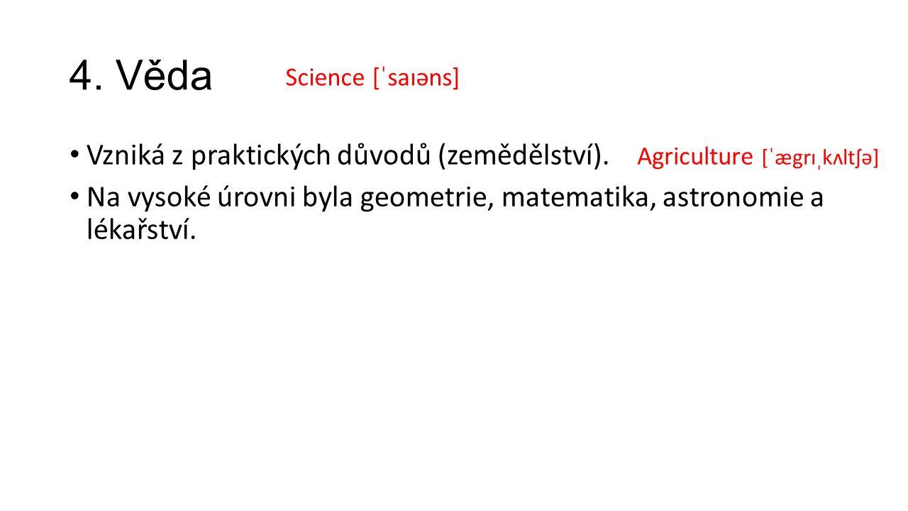 4. Věda Vzniká z praktických důvodů (zemědělství). Na vysoké úrovni byla geometrie, matematika, astronomie a lékařství. Science [ˈsaɪəns] Agriculture