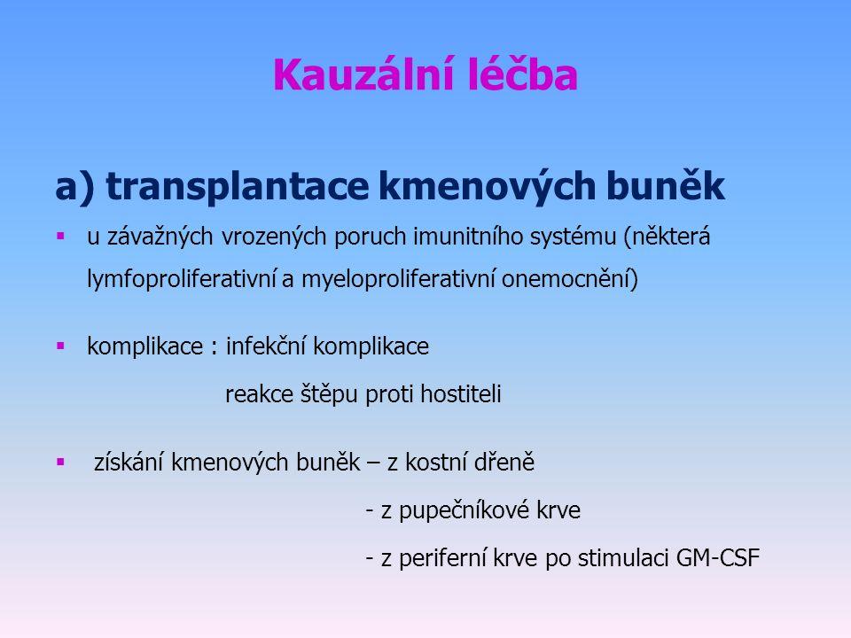 Kauzální léčba a) transplantace kmenových buněk  u závažných vrozených poruch imunitního systému (některá lymfoproliferativní a myeloproliferativní onemocnění)  komplikace : infekční komplikace reakce štěpu proti hostiteli  získání kmenových buněk – z kostní dřeně - z pupečníkové krve - z periferní krve po stimulaci GM-CSF