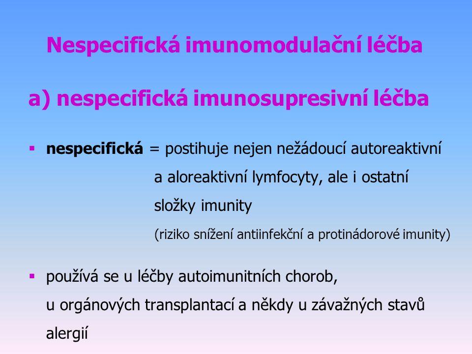 Nespecifická imunomodulační léčba a) nespecifická imunosupresivní léčba  nespecifická = postihuje nejen nežádoucí autoreaktivní a aloreaktivní lymfocyty, ale i ostatní složky imunity (riziko snížení antiinfekční a protinádorové imunity)  používá se u léčby autoimunitních chorob, u orgánových transplantací a někdy u závažných stavů alergií