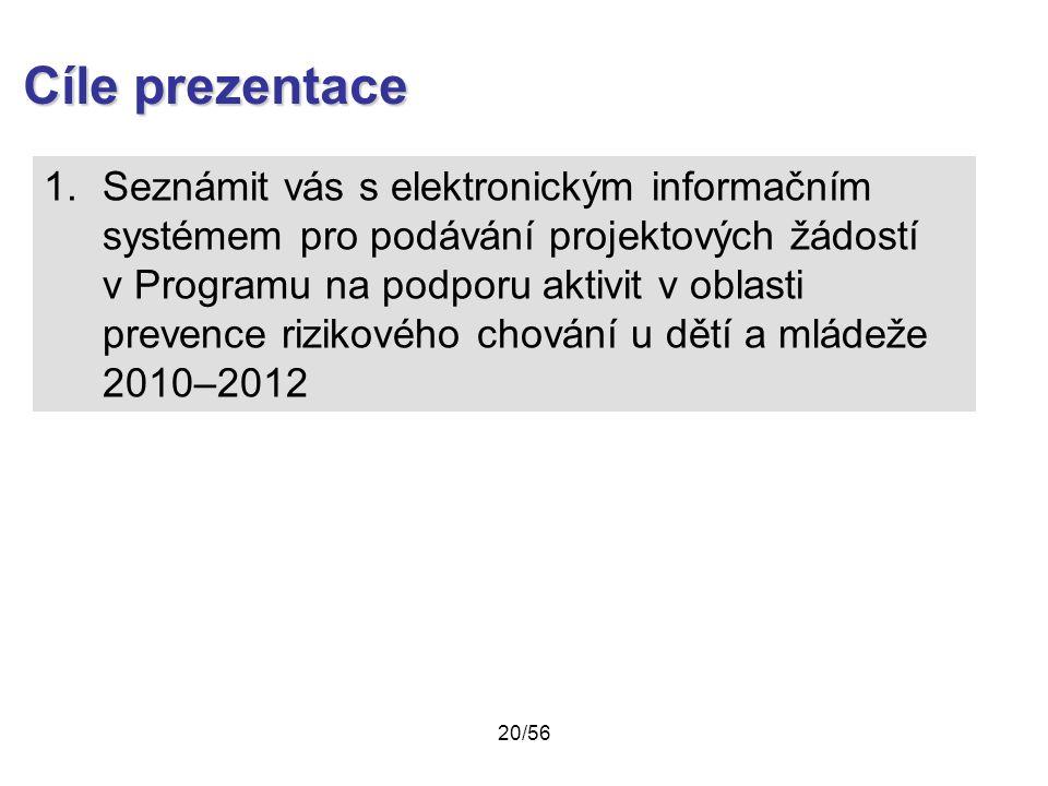1.Seznámit vás s elektronickým informačním systémem pro podávání projektových žádostí v Programu na podporu aktivit v oblasti prevence rizikového chování u dětí a mládeže 2010–2012 Cíle prezentace 20/56