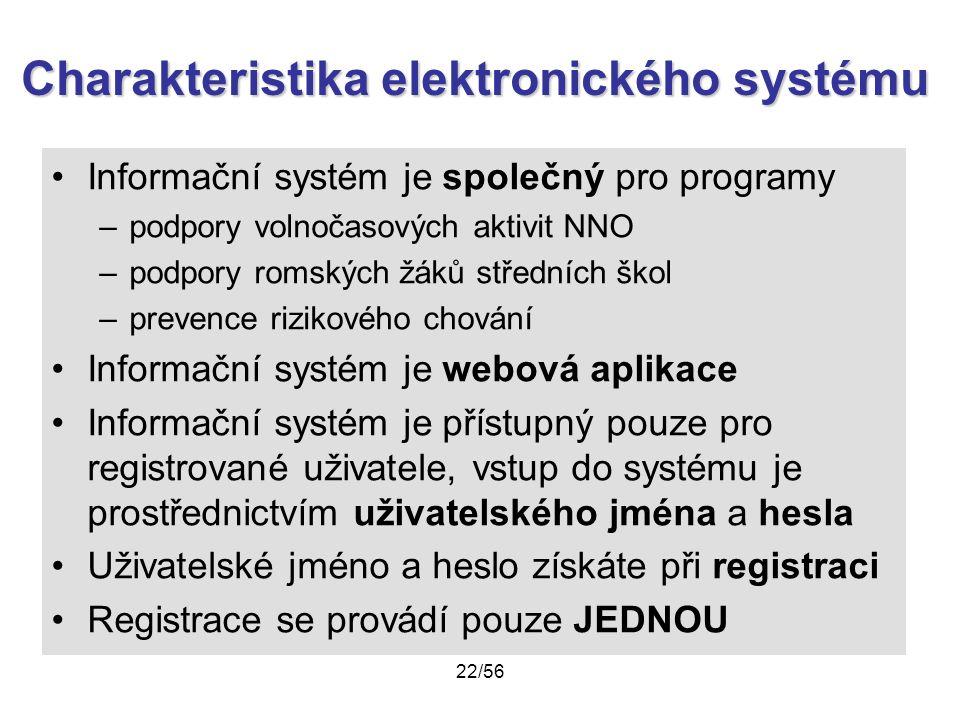 Charakteristika elektronického systému Informační systém je společný pro programy –podpory volnočasových aktivit NNO –podpory romských žáků středních škol –prevence rizikového chování Informační systém je webová aplikace Informační systém je přístupný pouze pro registrované uživatele, vstup do systému je prostřednictvím uživatelského jména a hesla Uživatelské jméno a heslo získáte při registraci Registrace se provádí pouze JEDNOU 22/56