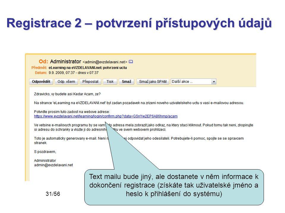 Registrace 2 – potvrzení přístupových údajů Text mailu bude jiný, ale dostanete v něm informace k dokončení registrace (získáte tak uživatelské jméno a heslo k přihlášení do systému) 31/56